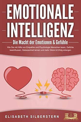 EMOTIONALE INTELLIGENZ - Die Macht der Emotionen & Gefühle: Wie Sie mit Hilfe von...