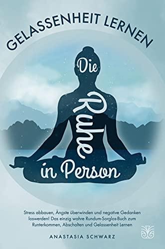 Die Ruhe in Person: Stress abbauen, Ängste überwinden und negative Gedanken...