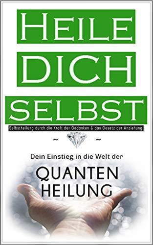 Heile dich selbst: Dein Einstieg in die Welt der Quantenheilung - Selbstheilung durch...