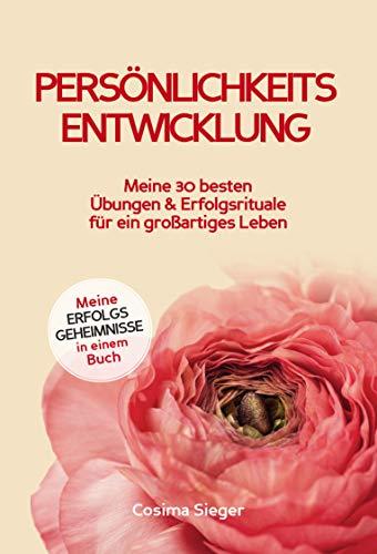 Persönlichkeitsentwicklung: Meine 30 besten Übungen und Erfolgsrituale für ein...
