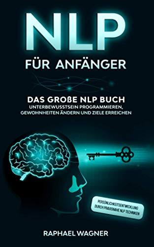 NLP für Anfänger: Das große NLP Buch - Unterbewusstsein programmieren,...