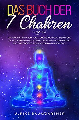 Das Buch der 7 Chakren: Wie man mit Meditation, Yoga, TCM - und Ayurveda –...