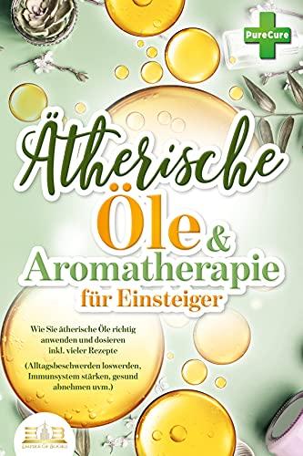 Ätherische Öle & Aromatherapie für Einsteiger: Wie Sie ätherische Öle richtig...