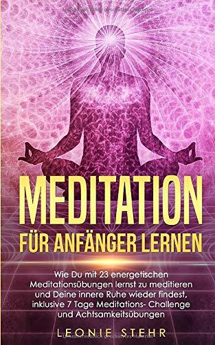 Meditation für Anfänger lernen: Wie Du mit 23 energetischen Meditationsübungen...